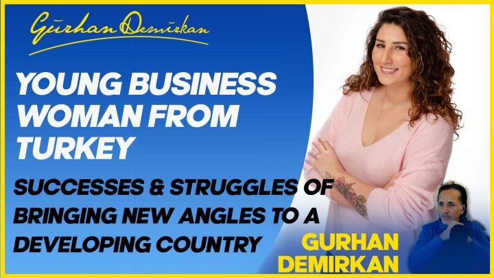 Young Business Woman From Turkey – Success and Struggles of Bringing New Angles to a Developing Country